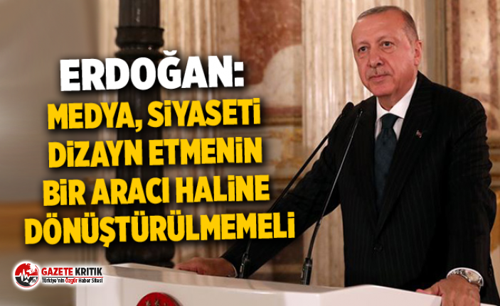 Erdoğan: Medya, siyaseti dizayn etmenin bir aracı haline dönüştürülmemeli