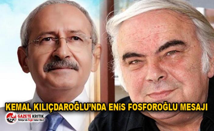 Kemal Kılıçdaroğlu'nda Enis Fosforoğlu mesajı