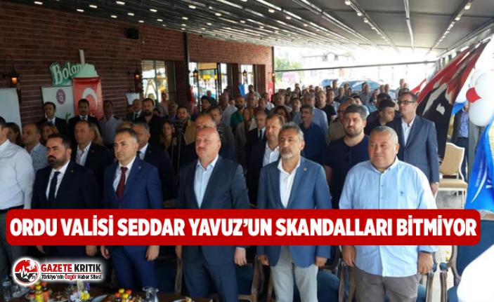 ORDU VALİSİ SEDDAR YAVUZ'UN SKANDALLARI BİTMİYOR.