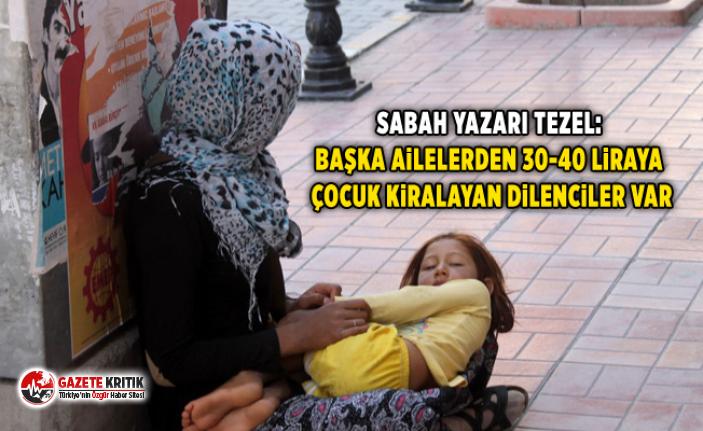 Sabah yazarı Tezel: Başka ailelerden 30-40 liraya çocuk kiralayan dilenciler var