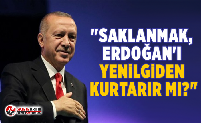 """""""Saklanmak, Erdoğan'ı yenilgiden kurtarır..."""