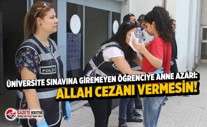 Üniversite sınavına giremeyen öğrenciye anne azarı: Allah cezanı vermesin!