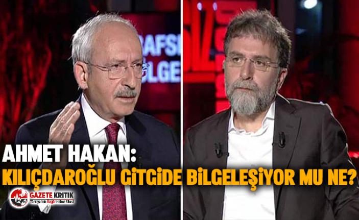Ahmet Hakan: Kılıçdaroğlu gitgide bilgeleşiyor...