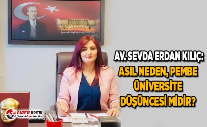 AV. SEVDA ERDAN KILIÇ:ASIL NEDEN, PEMBE ÜNİVERSİTE...