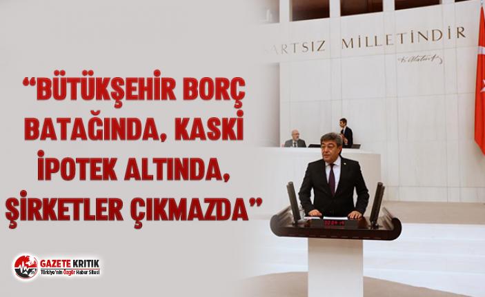 """""""BÜTÜKŞEHİR BORÇ BATAĞINDA, KASKİ İPOTEK..."""