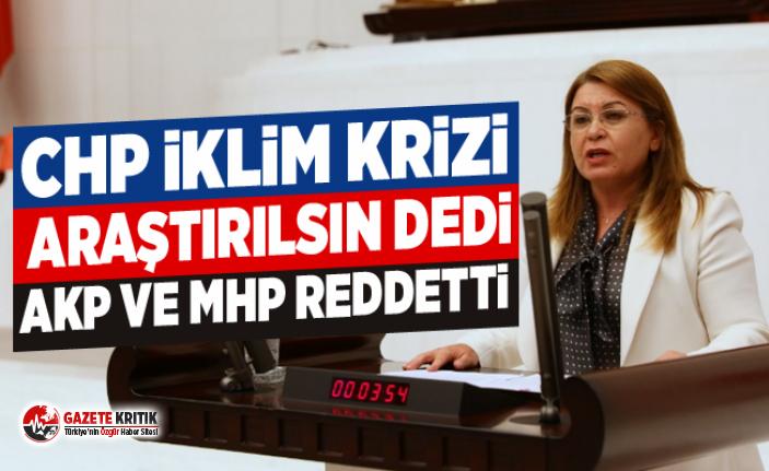 CHP İKLİM KRİZİ ARAŞTIRILSIN DEDİ. AKP VE MHP REDDETTİ