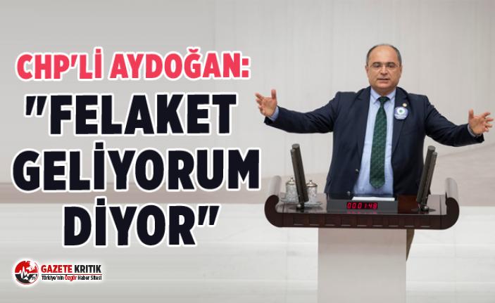 """CHP'Lİ AYDOĞAN: """"FELAKET GELİYORUM DİYOR"""""""