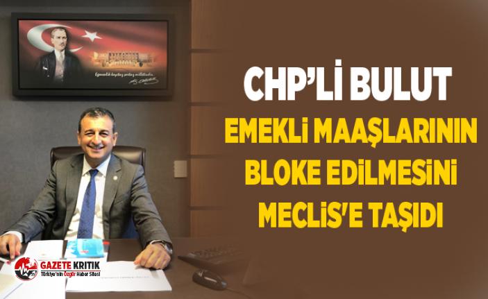 CHP'li Bulut emekli maaşlarının bloke edilmesini...