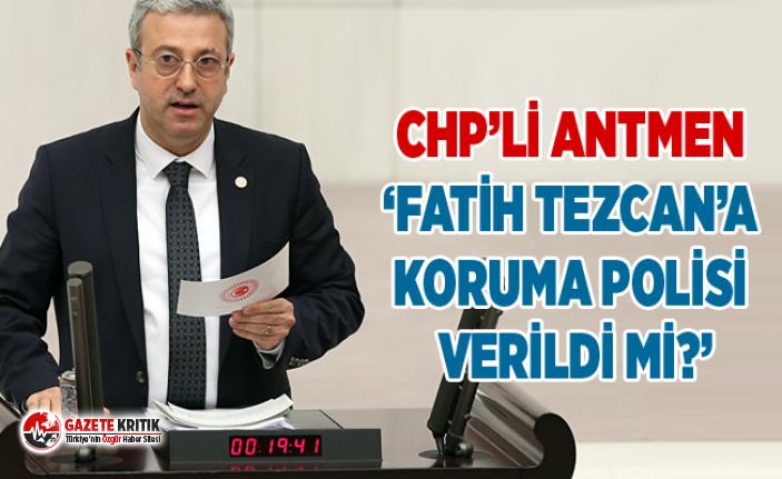 CHP'Lİ ANTMEN 'FATİH TEZCAN'A KORUMA POLİSİ...