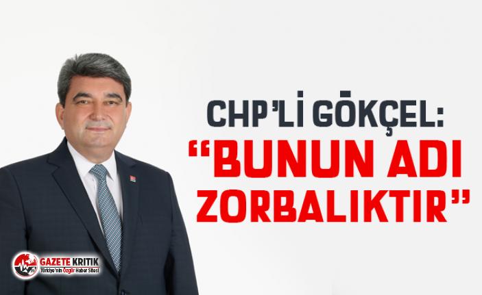 """CHP'Lİ GÖKÇEL: """"BUNUN ADI ZORBALIKTIR"""""""