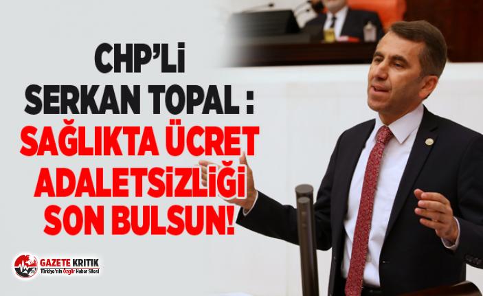 CHP'li Serkan Topal : Sağlıkta ücret adaletsizliği...