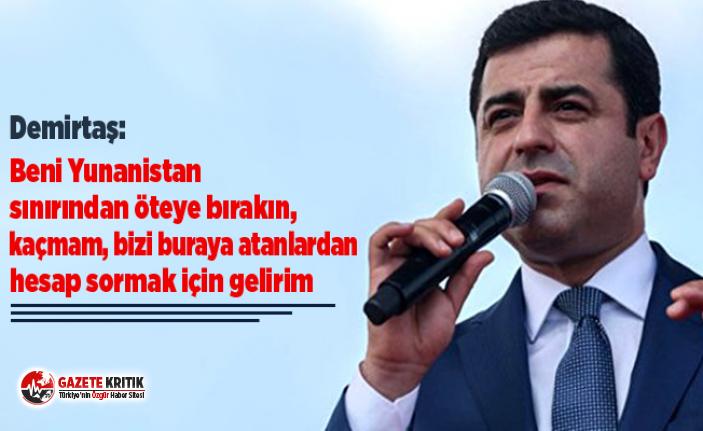 Demirtaş: Beni Yunanistan sınırından öteye bırakın, kaçmam, bizi buraya atanlardan hesap sormak için gelirim