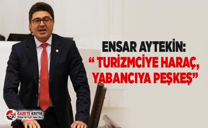 """ENSAR AYTEKİN: """" TURİZMCİYE HARAÇ, YABANCIYA..."""
