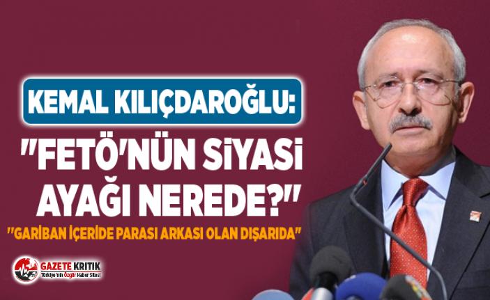 Kemal Kılıçdaroğlu: ''FETÖ'nün siyasi ayağı nerede?''