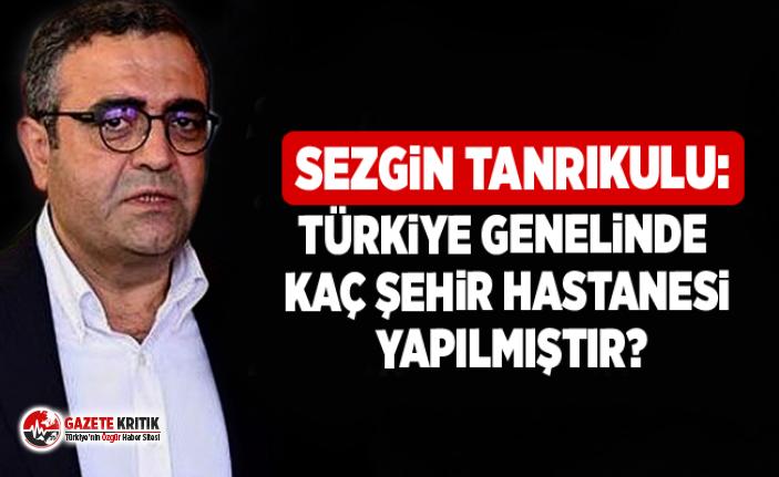 Sezgin Tanrıkulu:Türkiye genelinde kaç şehir hastanesi...
