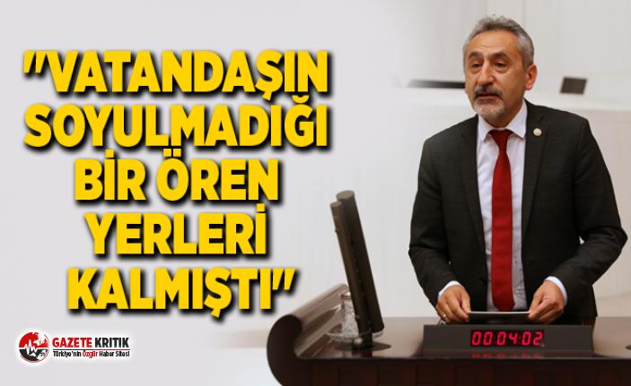 """""""VATANDAŞIN SOYULMADIĞI BİR ÖREN YERLERİ KALMIŞTI"""""""