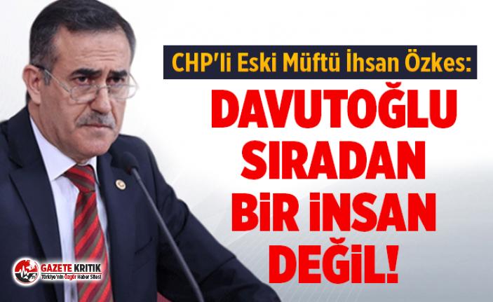 CHP'li Eski Müftü İhsan Özkes: Davutoğlu Sıradan Bir İnsan Değil!