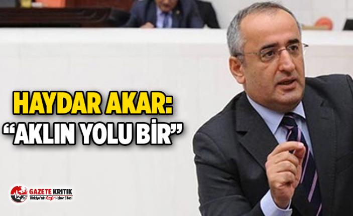 """CHP'Lİ HAYDAR AKAR: """"AKLIN YOLU BİR"""""""