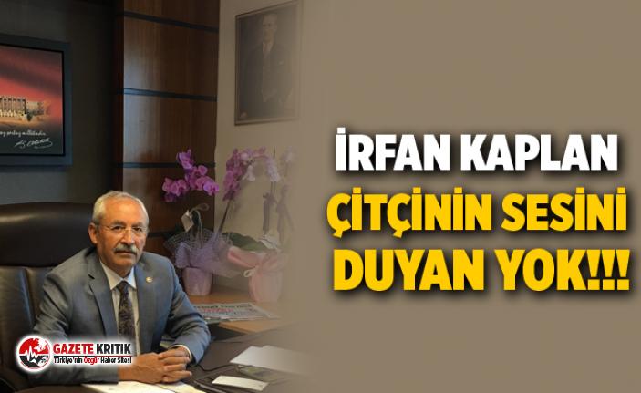 CHP'Lİ İRFAN KAPLAN ÇİTÇİNİN SESİNİ DUYAN YOK!!!