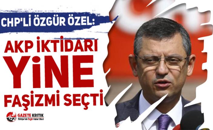 CHP'li Özgür Özel: AKP iktidarı yine faşizmi...