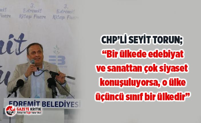 """CHP'Lİ SEYİT TORUN; """"Bir ülkede edebiyat ve sanattan çok siyaset konuşuluyorsa, o ülke üçüncü sınıf bir ülkedir"""""""