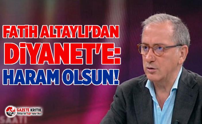 Fatih Altaylı'dan Diyanet'e: Haram olsun!