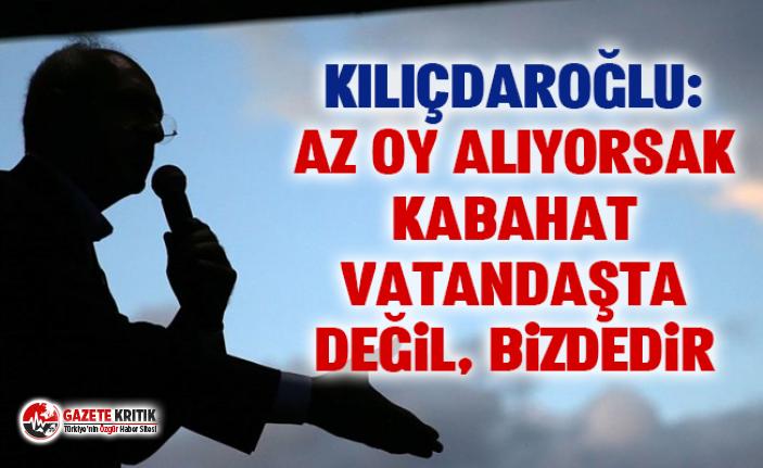 Kemal Kılıçdaroğlu: Az oy alıyorsak kabahat vatandaşta...