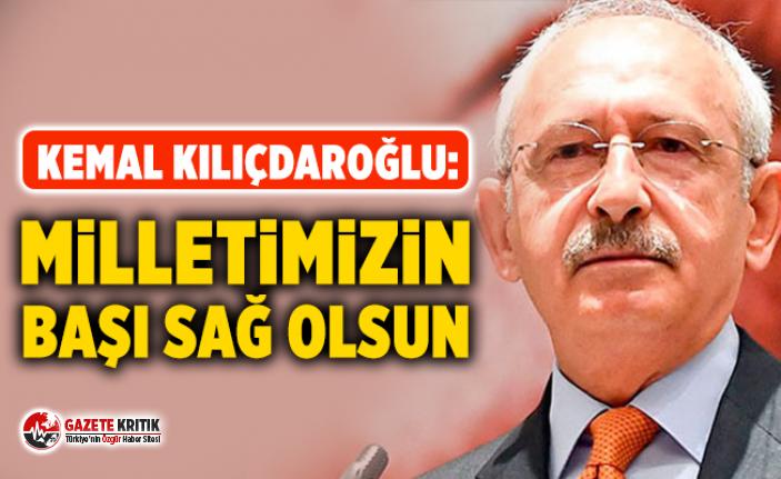Kemal Kılıçdaroğlu: Milletimizin başı sağ olsun