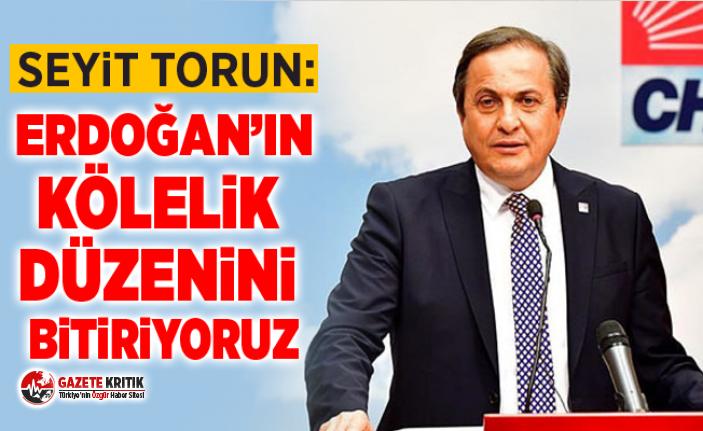 Seyit Torun: Erdoğan'ın kölelik düzenini bitiriyoruz