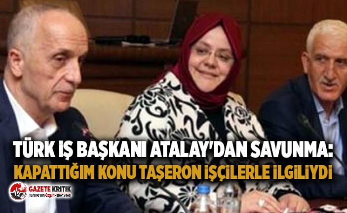 Türk İş Başkanı Atalay'dan savunma: Kapattığım...