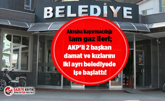 Akraba kayırmacılığı tam gaz ileri; AKP'li 2 başkan damat ve kızlarını iki ayrı belediyede işe başlattı!