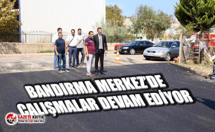 BANDIRMA MERKEZ'DE ÇALIŞMALAR DEVAM EDİYOR