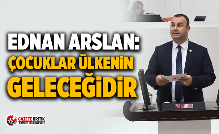 CHP'li Ednan Arslan:Çocuklar ülkenin geleceğidir