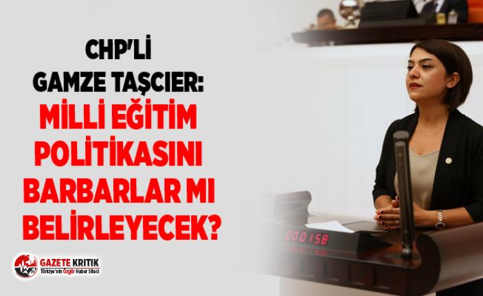 CHP'Lİ GAMZE TAŞCIER: MİLLİ EĞİTİM POLİTİKASINI...