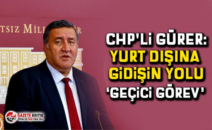 """CHP'li Gürer: """"Yurt dışına gidişin yolu 'Geçici Görev' """""""