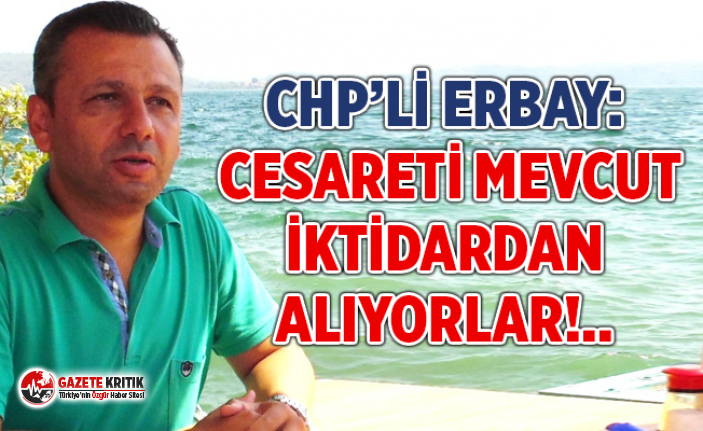 CHP'Lİ ERBAY: CESARETİ MEVCUT İKTİDARDAN ALIYORLAR!..