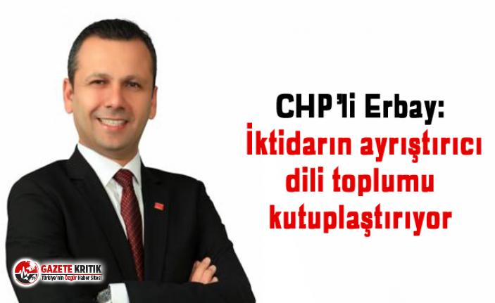 CHP'li Erbay: İktidarın ayrıştırıcı dili toplumu kutuplaştırıyor