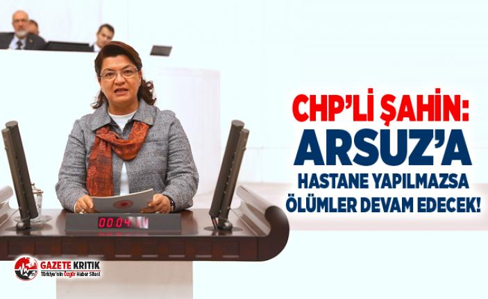 CHP'Lİ ŞAHİN: ARSUZ'A HASTANE YAPILMAZSA ÖLÜMLER...