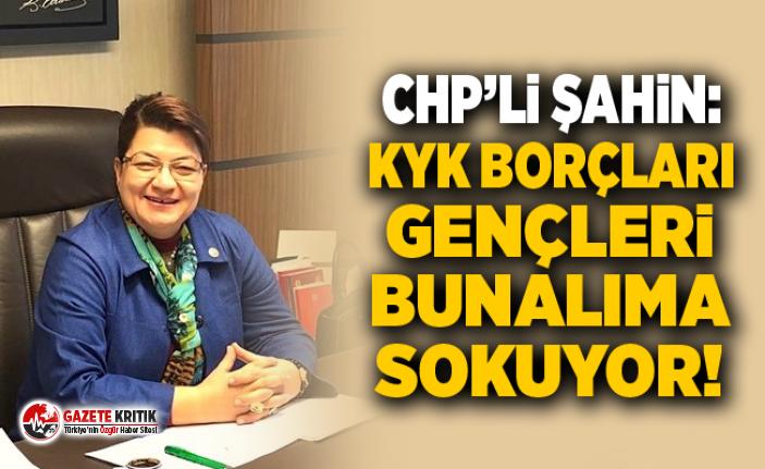 CHP'Lİ ŞAHİN: KYK BORÇLARI GENÇLERİ BUNALIMA...