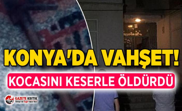 Konya'da vahşet! Kocasını keserle öldürdü