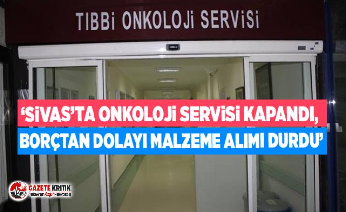 'Sivas'ta onkoloji servisi kapandı, borçtan dolayı malzeme alımı durdu'