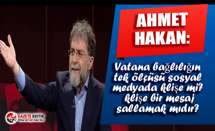 Ahmet Hakan: Vatana bağlılığın tek ölçüsü sosyal medyada klişe mi klişe bir mesaj sallamak mıdır?