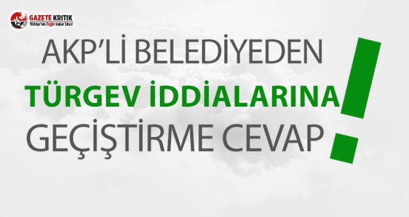 AKP'Lİ BELEDİYEDEN TÜRGEV VE YANDAŞ VAKIF İDDİALARINA GEÇİŞTİRME CEVAP