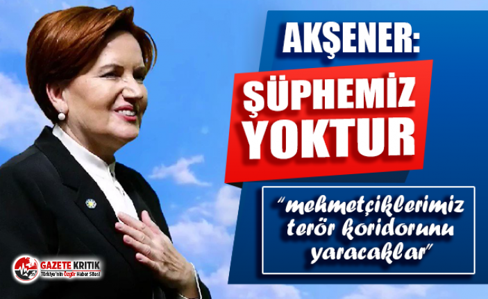 Akşener: Mehmetçiklerimizin terör koridorunu yaracaklarından...