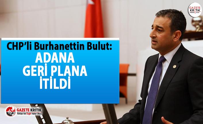 CHP'li Bulut:Adana geri plana itildi