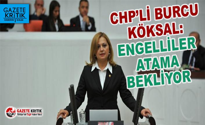 CHP'li Burcu Köksal:Engelli vatandaşlar atama bekliyor