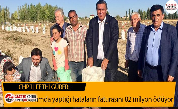 CHP'li Gürer:AKP'nin tarımda yaptığı hataların faturasını 82 milyon ödüyor
