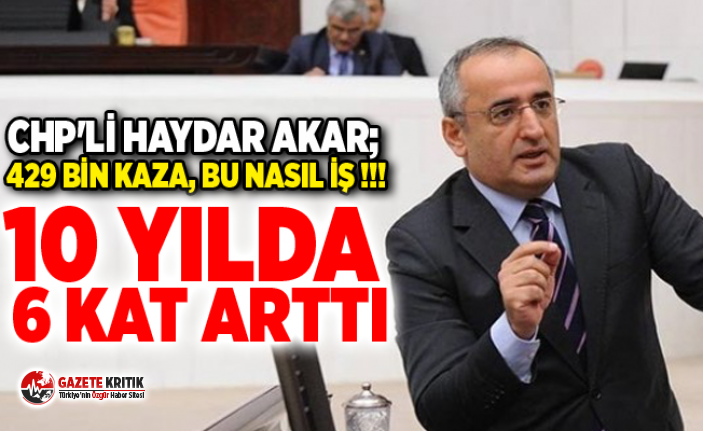 CHP'Lİ HAYDAR AKAR; 429 BİN KAZA, BU NASIL...