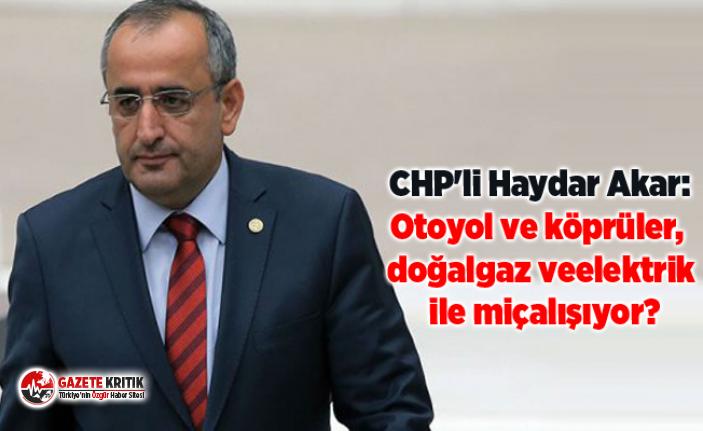 CHP'li Haydar Akar:Otoyol ve köprüler, doğalgaz...