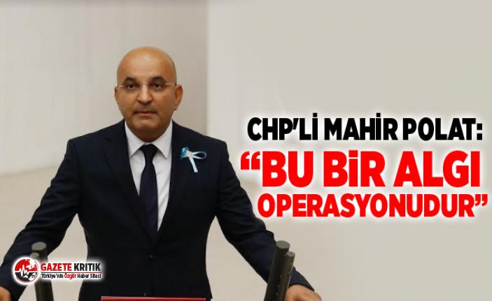 "CHP'Lİ MAHİR POLAT:""BU BİR ALGI OPERASYONUDUR"""